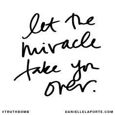 Let the miracle take you over. Subscribe: DanielleLaPorte.com #Truthbomb #Words #Quotes
