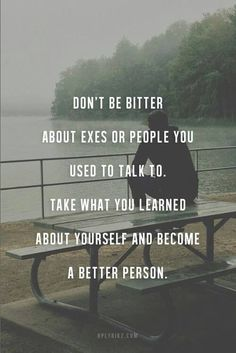 Don't Be Bitter About Axes Or People You Used To Talk To?ref=pinp nn Don't be bitter about exes or people you used to talk to. Take what you learned about yourself and become a better person. We're all on a journey of growth, change and evolution, and hopefully most of us are trying to make a conscious effort to be better human beings. I'm not...