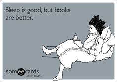 Sleep is good, but books are better.