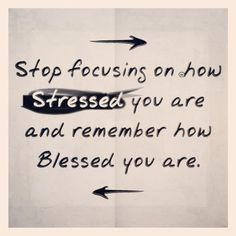 forget the stress, remember the blessings!