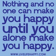 """""""Nothing and no one can make you happy until you alone make you happy."""""""