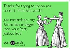 Thanks for trying to throw me under it, Miss Bee-yotch! Just remember... my Karma Bus is bigger than your Petty Jealous Bus!