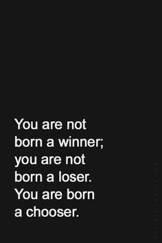 Tu não nasceste um vencedor; Tu não nasceste um falhado. Tu nasceste com a capacidade de escolher!