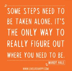 Some steps need to be taken alone. It's the only way to really figure out where you need to go and who you need to be. -Mandy Hale by deeplifequotes, via Flickr
