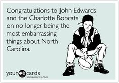 Congratulations to John Edwards and the Charlotte Bobcats on no longer being the most embarrassing things about North Carolina.