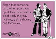 Sister, that someone who when you show up at their door with a dead body they say nothing, grab a shovel, and follow you.