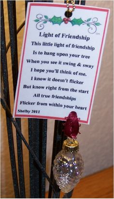 Light of Friendship ~ Poem: This little light of friendship Is to hang upon your tree. When you see it swing & sway I hope you'll think of me. I know it doesn't flicker But know right from the start All true friendships Flicker from within your heart