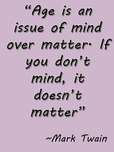 Mark Twain #Quote. Age is an issue of mind over matter