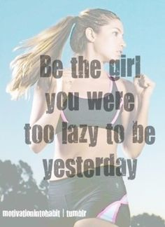 Be the girl you were too lazy to be yesterday.