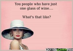 You people who have just one glass of wine.... What's that like?
