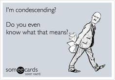 I'm condescending? Do you even know what that means? thoughts, ecard thing, god, funni, hilari, beauti laughter, people, true stories