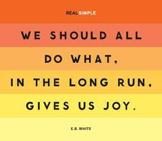 """""""We should all do what, in the long run, gives us joy."""" —E.B. White #quotes"""