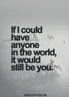 life quotes, i would choose you, excitement quotes, wish you were here quotes, i still love you quotes