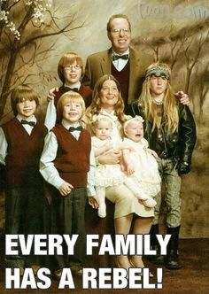 Every family has a rebel..... I'm dieing right now and i don't know why because it isn't that funny....