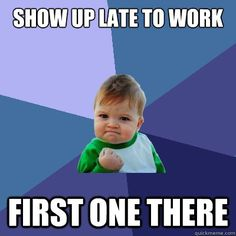 Show up late to work - first one there. YEAH!