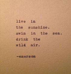Live in the sunshine. Swim in the sea. Drink the wild air.