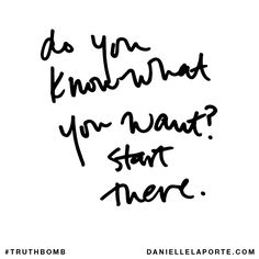 Do you know what you want? Start there. Subscribe: DanielleLaPorte.com #Truthbomb #Words #Quotes