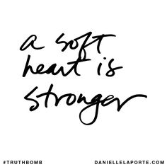 A soft heart is stronger. Subscribe: DanielleLaPorte.com #Truthbomb #Words #Quotes