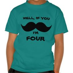 If you MOUSTACHE, I'm FOUR, Fun Toddler AGE shirt... I know one little boy who is getting this shirt!!