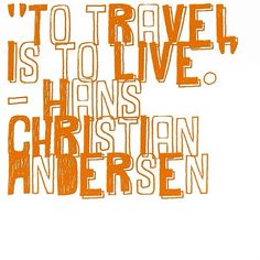 """To travel is to live."" —Hans Christian Andersen"