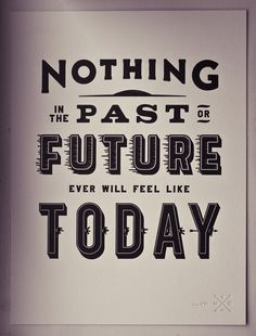 #writing #font #type #typography #quote #words #printmaking #letterpress Nothing in the past or future, ever will feel like today