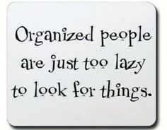 """""""Organized people are just too lazy to look for things!"""""""