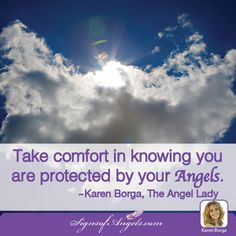 Take comfort in knowing you are protected by your Angels ~ Karen Borga, The Angel Lady