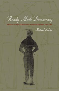 Ready-Made Democracy: A History of Men's Dress in the American Republic, 1760-1860 by Michael Zakim