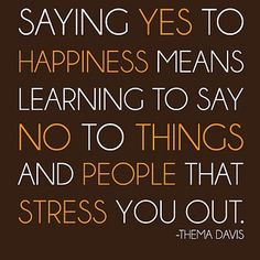 """I love this quote: """"Saying yes to happiness means learning to say no to things and people that stress you out."""""""