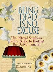 Being Dead is No Excuse -- The official southern ladies guide to hosting the perfect funeral (morbid and hilarious)