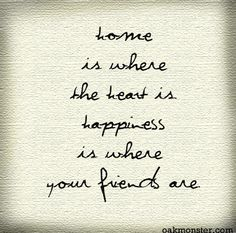 Home is where the heart is. Happiness is where friends are.