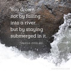 """""""You drown not by falling into a river, but by staying submerged in it."""" - Paulo Coelho - DulyPosted.com #wisdom #quotes quotes about resilience, wisdom quotes, alchemist quotes, quotes about life"""