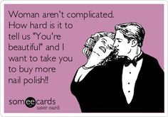Woman aren't complicated. How hard is it to tell us 'You're beautiful' and I want to take you to buy more nail polish!!