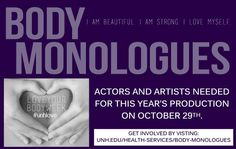 We are seeking UNH students to get involved with the Body Monologues. Visit http://www.unh.edu/health-services/body-monologues if you are interested.