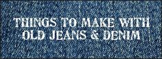 Great ideas - things to make with old jeans and denim
