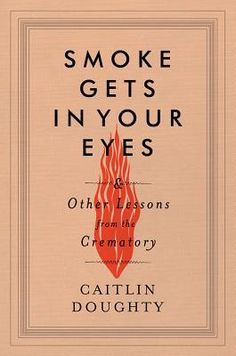 COMING SOON - Availability: http://130.157.138.11/record= Smoke Gets in Your Eyes: And Other Lessons from the Crematory by Caitlin Doughty. LibraryReads pick September 2014.