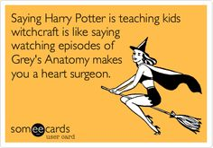 Saying Harry Potter is teaching kids witchcraft is like saying watching episodes of Grey's Anatomy makes you a heart surgeon.