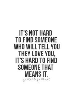 It's not hard to find someone who will tell you they love you....it's hard to find someone that means it.  .