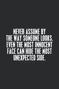 Never assume by the way someone looks. Even the most innocent face can hide the most unexpected side.