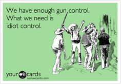 We have enough gun control. What we need is idiot control.