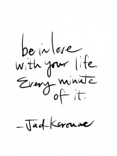 Be in love with your life. Every minute of it.  -Jack Kerouac