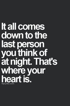 It all comes down to the last person you think of at night.That's where your heart is.
