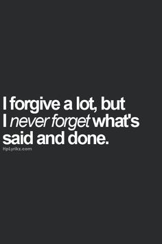 I never forget what's said and done