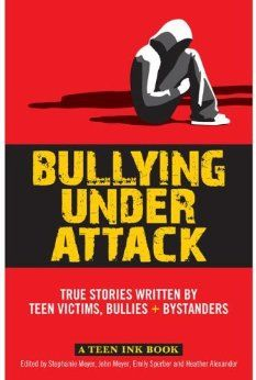 "Bullying Under Attack: True Stories Written by Teen Victims, Bullies & Bystanders (Teen Ink): Stephanie Meyer, John Meyer, Emily Sperber, Heather Alexander.  An ""anthology of first-person accounts written by teenagers for both their peers and adults, words transform pain into hope and the possibility for change."""