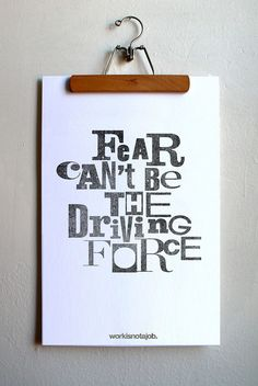 fear can't be the driving force.  (love the hanger)