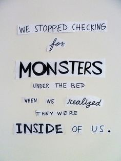 we stopped checking for monsters under the bed when we realized they were inside of us.