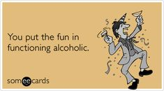 You put the fun in functioning alcoholic.
