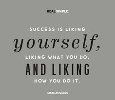 Success is liking yourself, liking what you do, and liking how you do it. —Maya Angelou