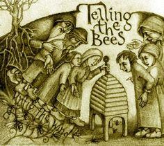 Telling the Bees.  When someone dies you are supposed to tell the bees~ and invite them to the funeral, give them wine and cake, hang mourning cloth over the hive.  You should tell them other things as well- of a marriage, when you are planning to rob the hive, when you are troubled by your dreams.  Tell and they will listen, tell and they will spread the word with the wind. by artist Rima Staines