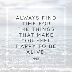 Make time for what makes you happy to be alive